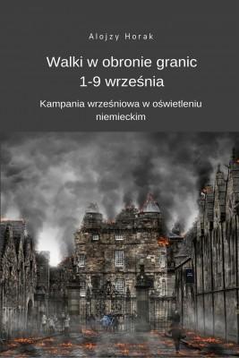 okładka Walki w obronie granic 1-9 września. Kampania wrześniowa w oświetleniu niemieckim, Ebook | Alojzy  Horak