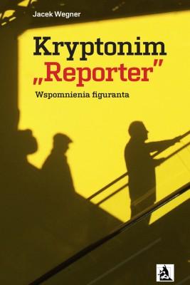 "okładka Kryptonim ""Reporter"". Wspomnienia figuranta, Ebook | Jacek  Wegner"