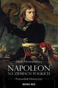 okładka Napoleon na ziemiach polskich. Przewodnik historyczny. Ebook | papier | Jakub Hermanowicz