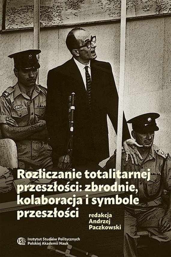 okładka Rozliczanie totalitarnej przeszłości: zbrodnie, kolaboracja i symbole przeszłości. Ebook | PDF | Andrzej  Paczkowski