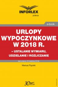 okładka Urlopy wypoczynkowe w 2018 r. – ustalanie wymiaru, udzielenia i rozliczanie, Ebook | Mariusz  Pigulski