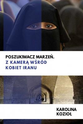 okładka Poszukiwacz marzeń. Z kamerą wśród kobiet Iranu, Ebook | Karolina Kozioł