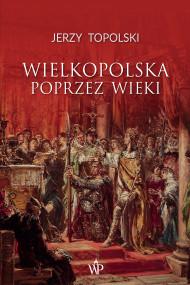 okładka Wielkopolska poprzez wieki. Ebook   Jerzy  Topolski