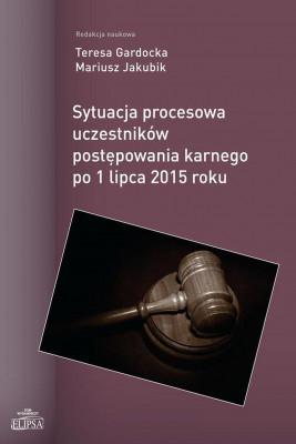 okładka Sytuacja procesowa uczestników postępowania karnego po 1 lipca 2015 roku, Ebook   Teresa  Gardocka, Mariusz  Jakubik