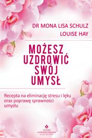 okładka Możesz uzdrowić swój umysł. Recepta na eliminację stresu i lęku oraz poprawę sprawności umysłu, Ebook   Mona Lisa Schulz, Louise Hay