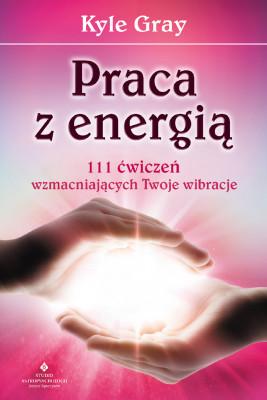 okładka Praca z energią. 111 ćwiczeń wzmacniających Twoje wibracje, Ebook | Kyle Gray