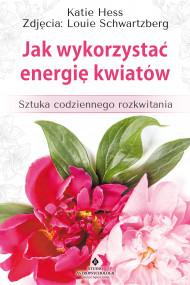 okładka Jak wykorzystać energię kwiatów. Sztuka codziennego rozkwitania, Ebook | Hess Katie