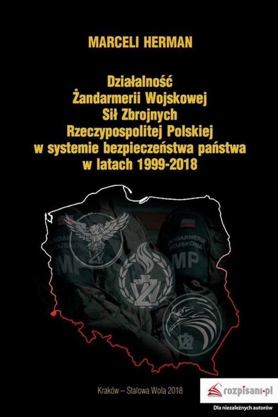 okładka Działalność Żandarmerii Wojskowej Sił Zbrojnych Rzeczypospolitej Polskiej w systemie bezpieczeństwa państwa w latach 1999–2018. Ebook | EPUB, MOBI | Marceli  Herman