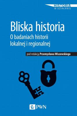 okładka Bliska historia. O badaniach historii lokalnej i regionalnej, Ebook | Przemysław  Wiszewski