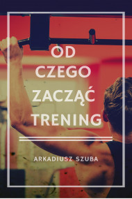 okładka Od czego zacząć trening, Ebook   Arkadiusz Szuba