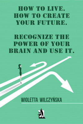 okładka How to live. How to create your future. Recognize the power of your brain and use it, Ebook | Wioletta Wilczyńska