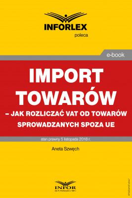 okładka Import towarów – jak rozliczać VAT od towarów sprowadzanych spoza UE, Ebook | Aneta Szwęch