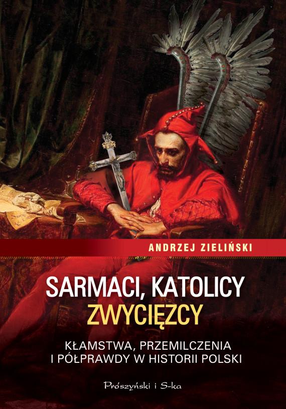 okładka Sarmaci, katolicy, zwycięzcy. Kłamstwa, przemilczenia i półprawdy w historii Polskiebook | EPUB, MOBI | Andrzej Zieliński
