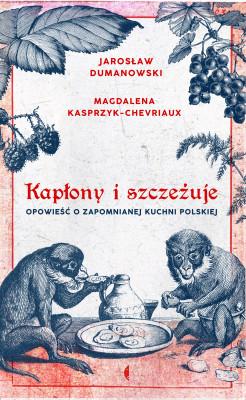 okładka Kapłony i szczeżuje. Opowieść o zapomnianej kuchni polskiej, Ebook | Magdalena Kasprzyk-Chevriaux, Jarosław Dumanowski