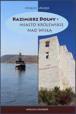 okładka Kazimierz Dolny - miasto królewskie nad Wisłą, Ebook | Wojciech Biedroń