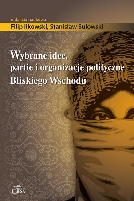 okładka Wybrane idee, partie i organizacje polityczne Bliskiego Wschoduebook   PDF   Filip  Ilkowski, Stanisław  Sulowski