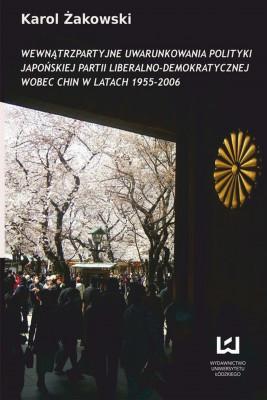 okładka Wewnątrzpartyjne uwarunkowania polityki japońskiej Partii Liberalno-Demokratycznej wobec Chin w latach 1955-2006, Ebook | Karol Żakowski