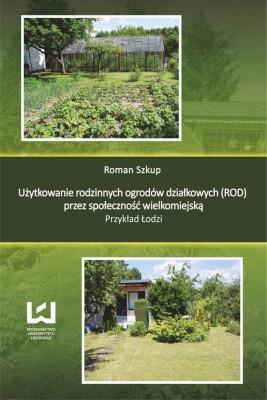 okładka Użytkowanie rodzinnych ogrodów działkowych (ROD) przez społeczność wielkomiejską. Przykład Łodzi, Ebook | Roman  Szkup