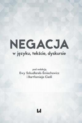 okładka Negacja w języku, tekście, dyskursie, Ebook | Bartłomiej Cieśla, Ewa  Szkudlarek-Śmiechowicz