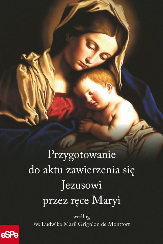okładka PRZYGOTOWANIE DO AKTU ZAWIERZENIA SIĘ JEZUSOWI PRZEZ RĘCE MARYI według św. Ludwika Marii Grignion de Montfortebook | EPUB, MOBI | Dorota Mazur