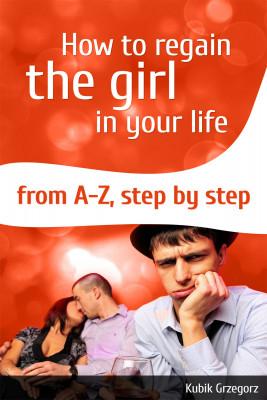 okładka How To Regain The Girl In Your Life From A-Z, Step by Step, Ebook | Grzegorz  Kubik