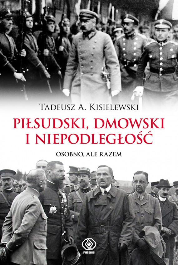 okładka Piłsudski, Dmowski i niepodległość. Osobno, ale razemebook | EPUB, MOBI | Tadeusz A. Kisielewski