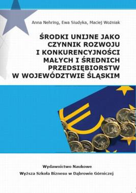 okładka Środki unijne jako czynnik rozwoju i konkurencyjności małych i średnich przeds iębiorstw w województwie śląskim, Ebook   Maciej Woźniak, Anna Nehring, Ewa Siudyka