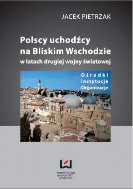 okładka Polscy uchodźcy na Bliskim Wschodzie w latach II wojny światowej Ośrodki, instytucje, organizacje, Ebook | Jacek Pietrzak