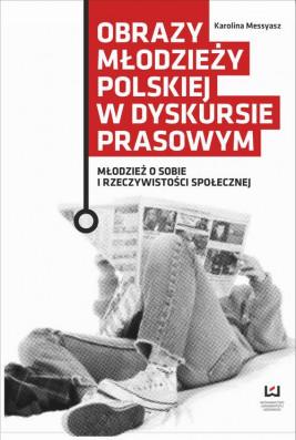 okładka Obrazy młodzieży polskiej w dyskursie prasowym. Młodzież o sobie i rzeczywistości społecznej, Ebook   Karolina Messyasz