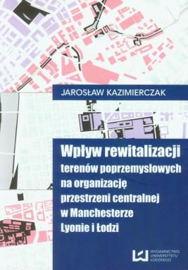 okładka Wpływ rewitalizacji terenów poprzemysłowych na organizację przestrzeni centralnej w Manchesterze Lyonie i Łodzi, Ebook | Jarosław Kaźmierczak