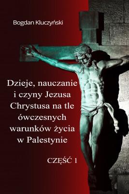 okładka Dzieje, nauczanie i czyny Jezusa Chrystusa na tle ówczesnych warunków życia w Palestynie. Część I, Ebook | Bogdan Kluczyński