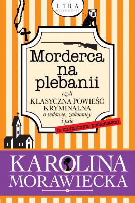 okładka Morderca na plebanii czyli klasyczna powieść kryminalna o wdowie, zakonnicy i psie (z kulinarnym podtekstem), Ebook | Morawiecka Karolina