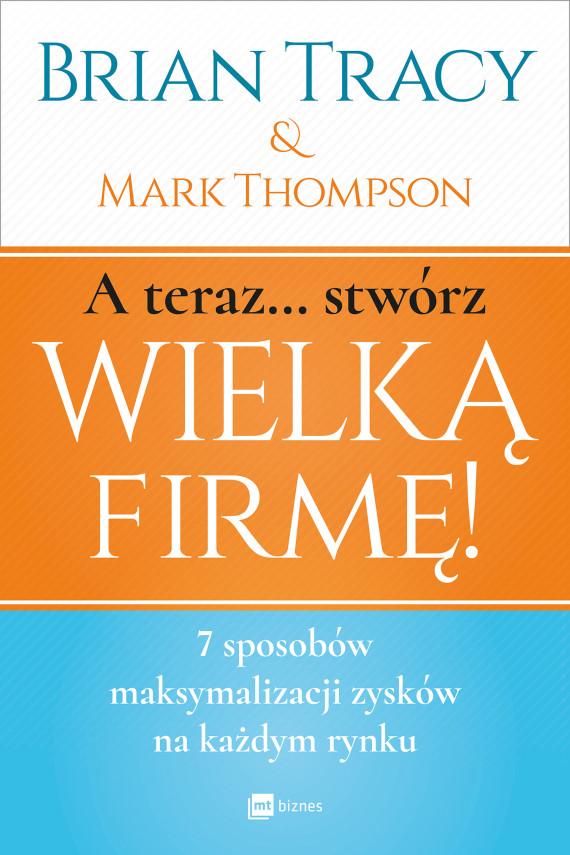 okładka A teraz... Stwórz wielką firmę!ebook | EPUB, MOBI | Mark Thompson, Brian Tracy