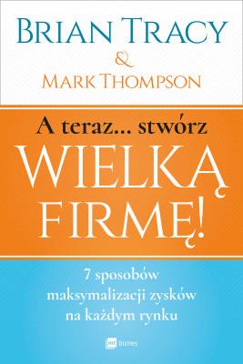 okładka A teraz... Stwórz wielką firmę!, Ebook | Mark Thompson, Brian Tracy