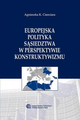 okładka Europejska Polityka Sąsiedztwa w perspektywie konstruktywizmu, Ebook   Agnieszka K.  Cianciara