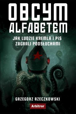 okładka Obcym alfabetem. Jak ludzie Kremla i PiS zagrali podsłuchami, Ebook | Grzegorz Rzeczkowski