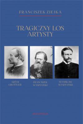 okładka Tragiczny los artysty. Artur Grottger – Franciszek Wyspiański – Stanisław Wyspiański, Ebook | Ziejka Franciszek