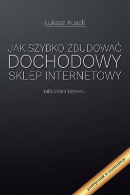 okładka Jak szybko zbudować dochodowy sklep internetowy, Ebook | Łukasz Kusak