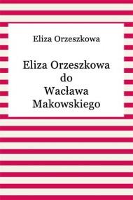okładka Eliza Orzeszkowa do Wacława Makowskiego. Ebook | EPUB,MOBI | Eliza Orzeszkowa
