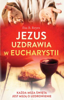 okładka Jezus uzdrawia w Eucharystii. Każda Msza święta jest mszą o uzdrowienie, Ebook | Ilsa B. Reyes