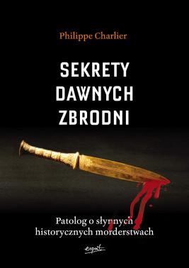 okładka Sekrety dawnych zbrodni. Patolog o słynnych historycznych morderstwach, Ebook | Philippe Charlier