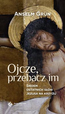 okładka Ojcze, przebacz im. Siedem ostatnich słów Jezusa na krzyżu, Ebook   Anselm Grün