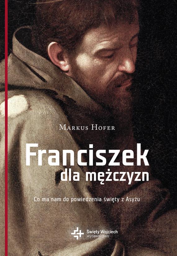 okładka Franciszek dla mężczyzn. Co ma nam do powiedzenia święty z Asyżuebook | EPUB, MOBI | Markus Hofer, Kamil Markiewicz