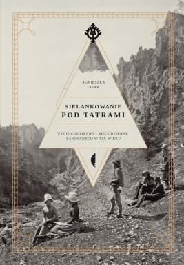okładka Sielankowanie pod Tatrami. Życie codzienne i niecodzienne Zakopanego w XIX wieku, Ebook | Agnieszka Lisak