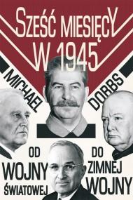 okładka Sześć miesięcy w 1945. Roosevelt. Stalin. Churchill I Truman. Od wojny światowej do zimnej wojny. Ebook | EPUB,MOBI | Michael Dobbs
