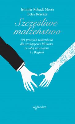 okładka Szczęśliwe małżeństwo. 101 wskazówek dla szukających bliskości ze sobą nawzajem i z Bogiem, Ebook   Jennifer Roback-Morse, Betsy Kerekes