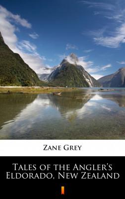 okładka Tales of the Angler's Eldorado, New Zealand, Ebook | Zane Grey