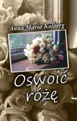okładka Oswoić różę, Ebook | Anna Maria Kolberg