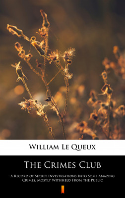 okładka The Crimes Club. A Record of Secret Investigations Into Some Amazing Crimes, Mostly Withheld From the Public, Ebook | William Le Queux