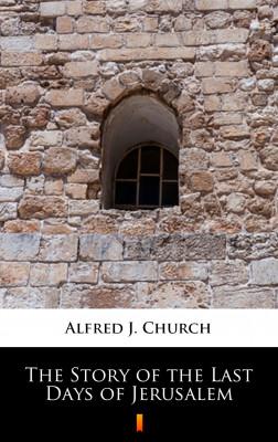 okładka The Story of the Last Days of Jerusalem, Ebook   Alfred J. Church